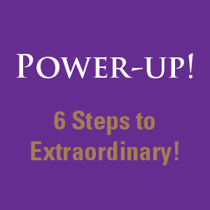 Power-Up! Six Steps to Extraordinary!
